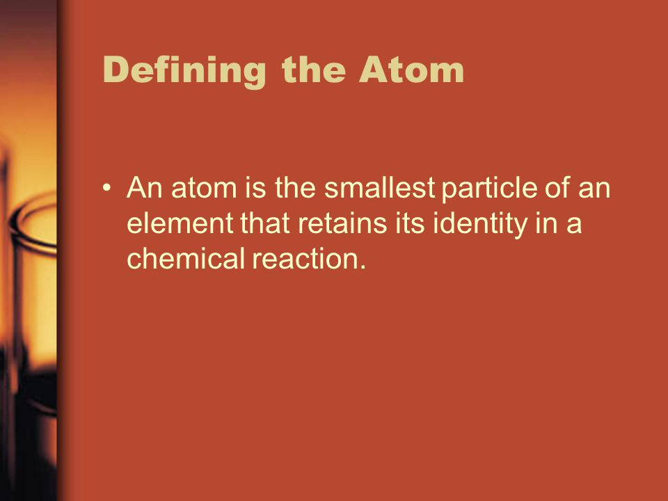 Defining the Atom An atom is the smallest particle of an element that retains its identity in a chemical reaction.