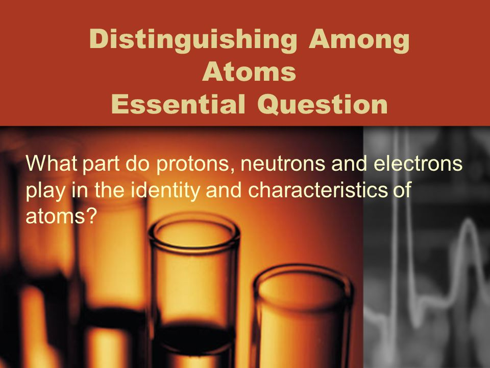 Distinguishing Among Atoms Essential Question