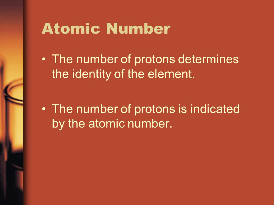 Atomic Number The number of protons determines the identity of the element.