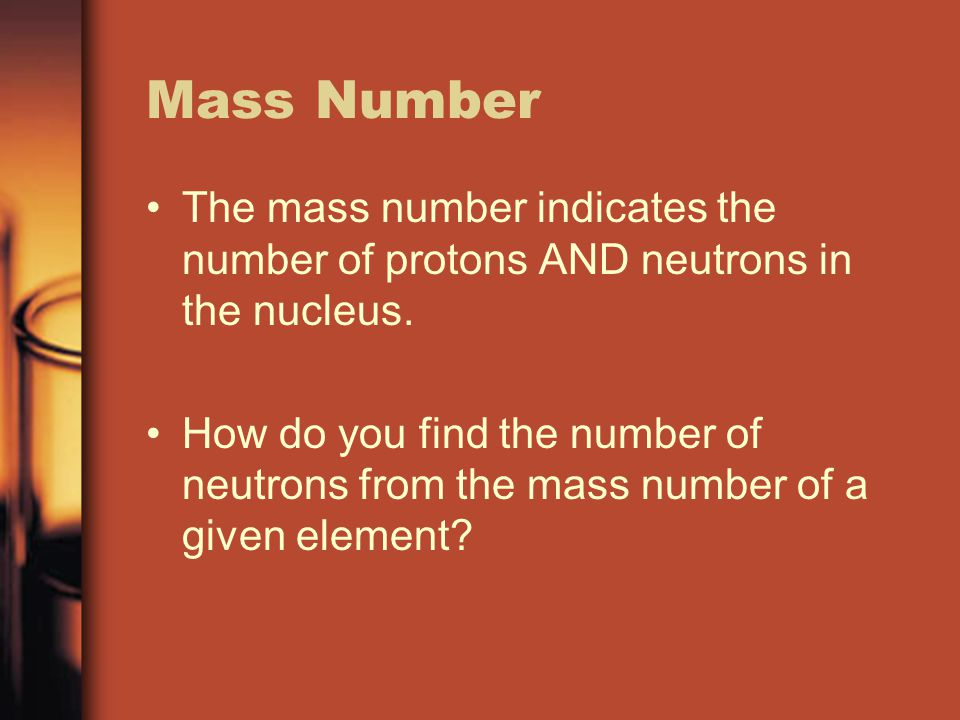 Mass Number The mass number indicates the number of protons AND neutrons in the nucleus.