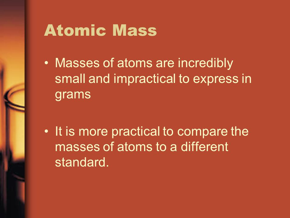 Atomic Mass Masses of atoms are incredibly small and impractical to express in grams.