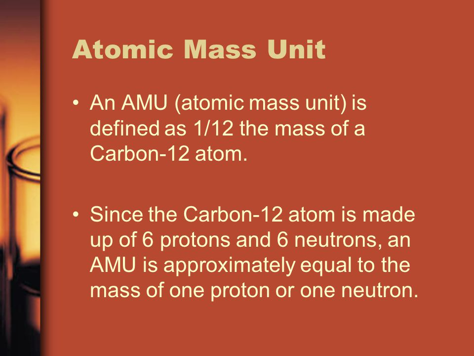 Atomic Mass Unit An AMU (atomic mass unit) is defined as 1/12 the mass of a Carbon-12 atom.