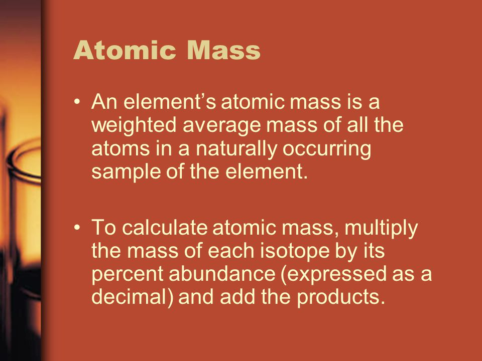 Atomic Mass An element's atomic mass is a weighted average mass of all the atoms in a naturally occurring sample of the element.