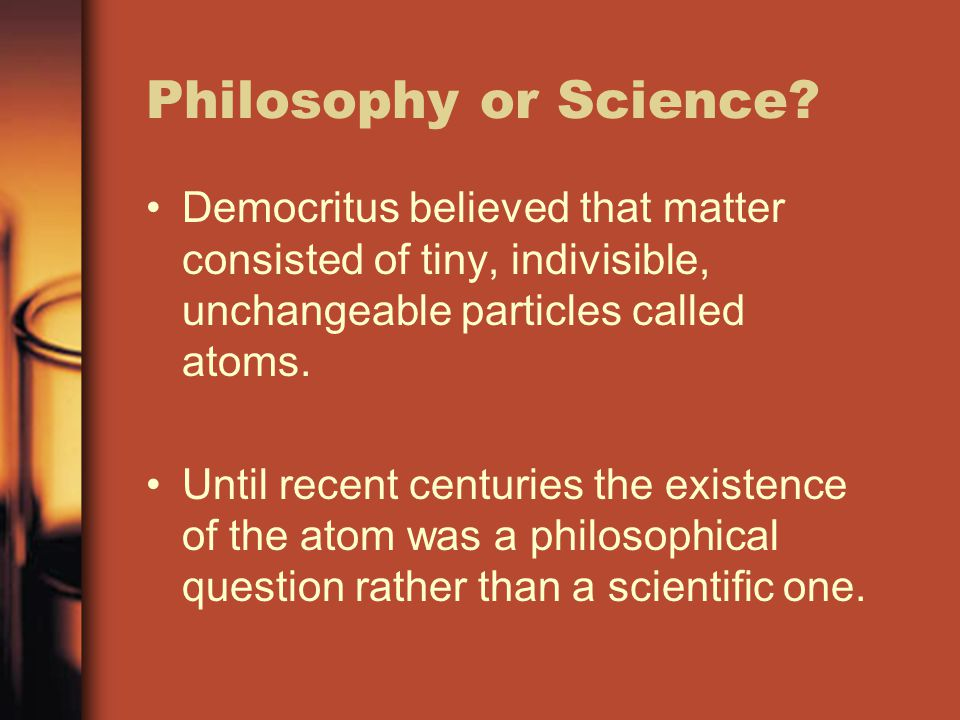 Philosophy or Science Democritus believed that matter consisted of tiny, indivisible, unchangeable particles called atoms.