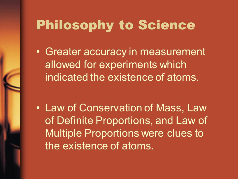 Philosophy to Science Greater accuracy in measurement allowed for experiments which indicated the existence of atoms.
