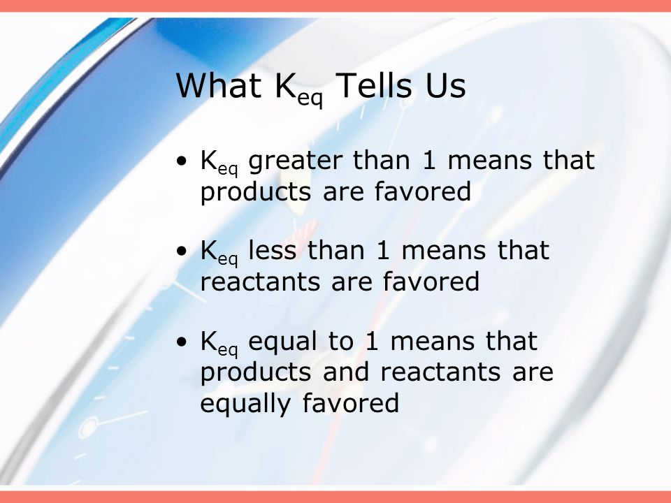 What Keq Tells Us Keq greater than 1 means that products are favored