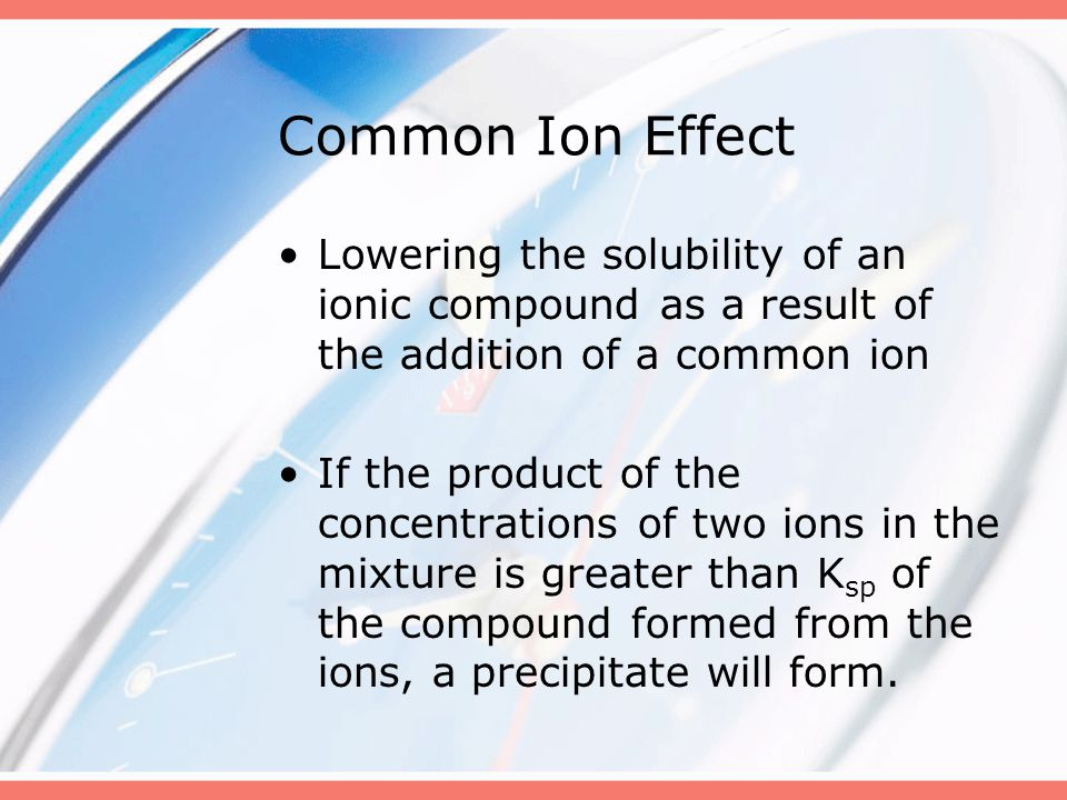 Common Ion Effect Lowering the solubility of an ionic compound as a result of the addition of a common ion.