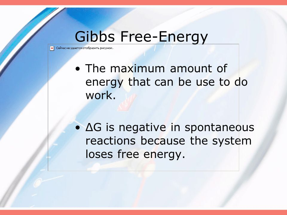 Gibbs Free-Energy The maximum amount of energy that can be use to do work.