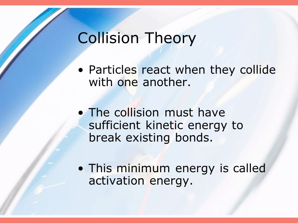 Collision Theory Particles react when they collide with one another.