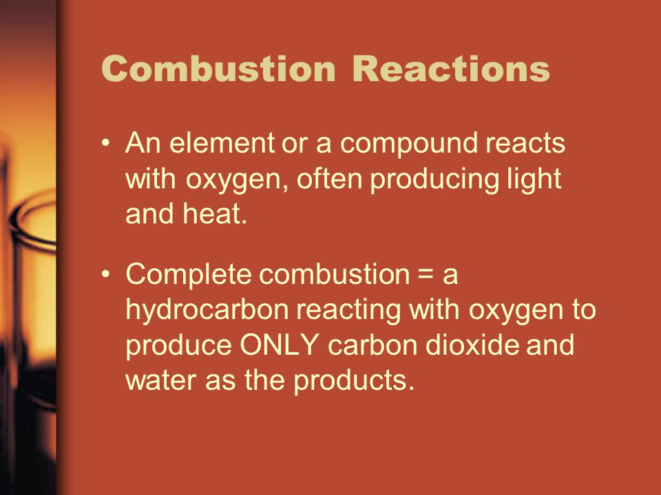Combustion Reactions An element or a compound reacts with oxygen, often producing light and heat.