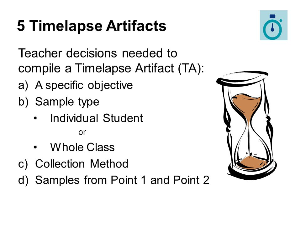 5 Timelapse Artifacts Teacher decisions needed to compile a Timelapse Artifact (TA): A specific objective.