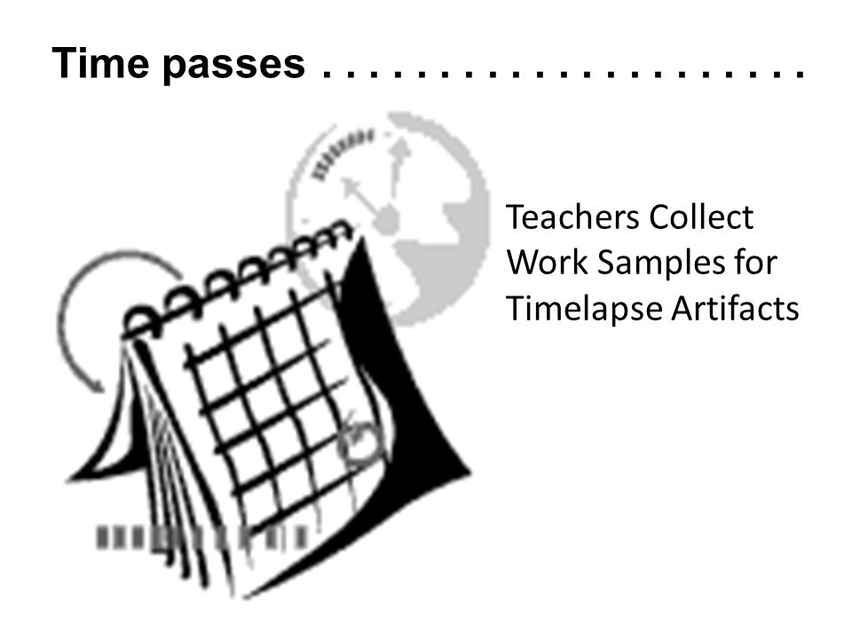 Time passes . . . . . . . . . . . . . . . . . . . . . Teachers Collect Work Samples for Timelapse Artifacts.