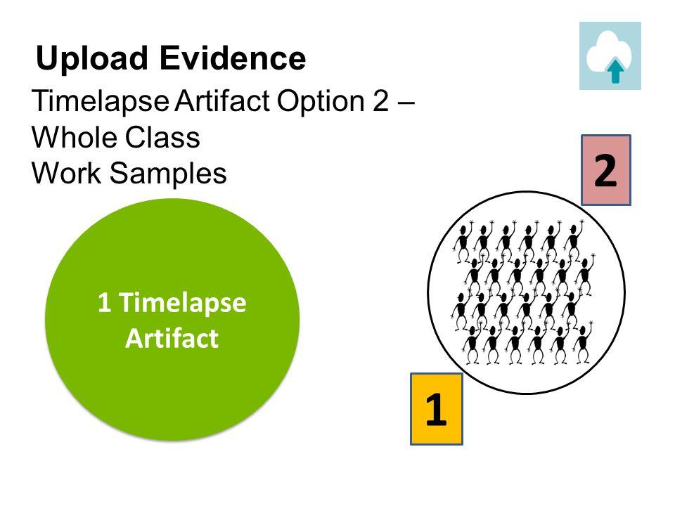 Upload Evidence Timelapse Artifact Option 2 – Whole Class Work Samples. 2. 1. 1 Timelapse Artifact.