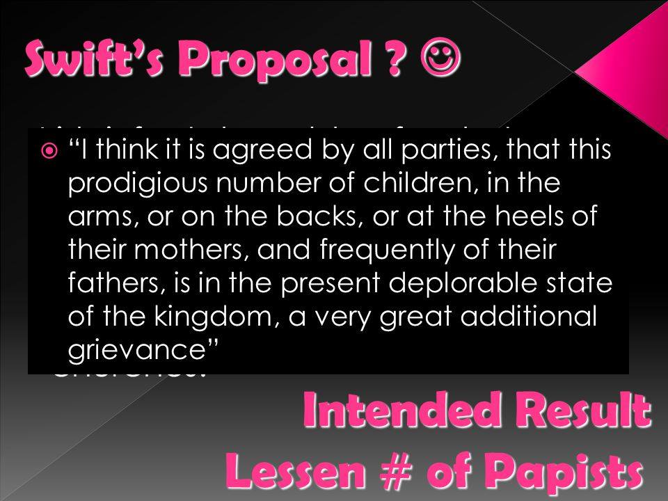 Swift's Proposal  Intended Result Lessen # of Papists