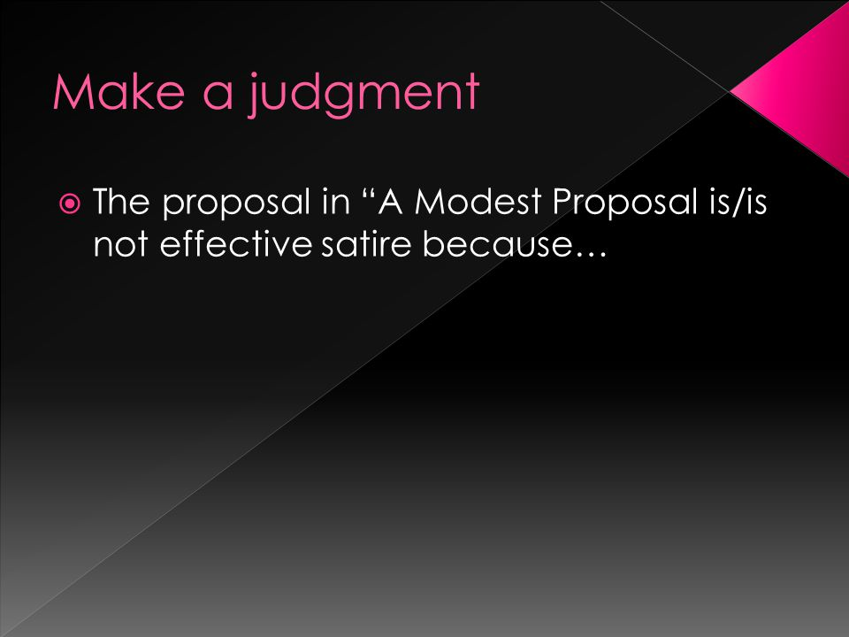 Make a judgment The proposal in A Modest Proposal is/is not effective satire because…