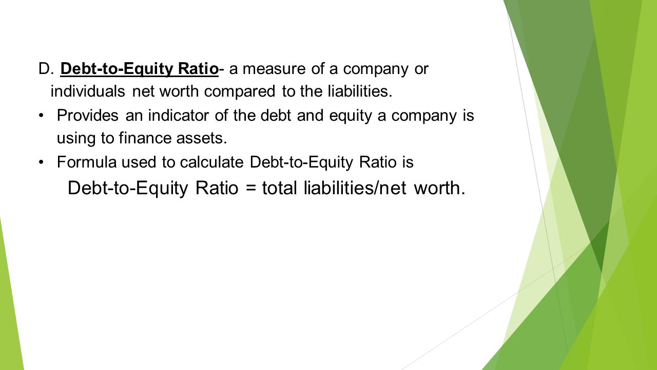 D. Debt-to-Equity Ratio- a measure of a company or individuals net worth compared to the liabilities.