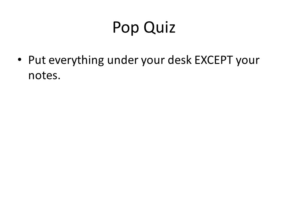 Pop Quiz Put everything under your desk EXCEPT your notes.