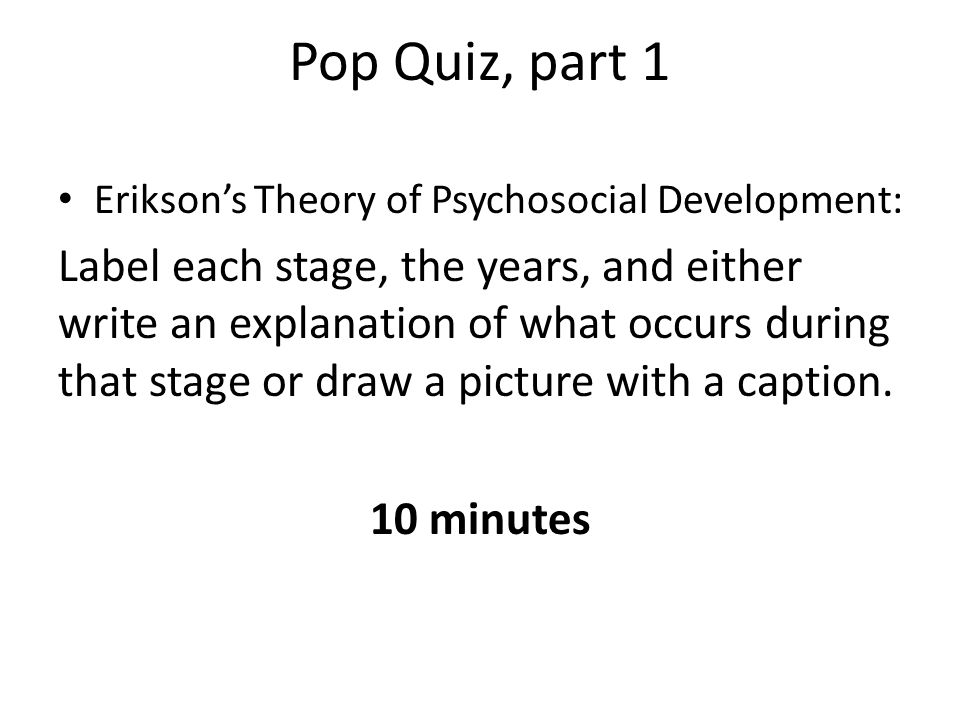 Pop Quiz, part 1 Erikson's Theory of Psychosocial Development: