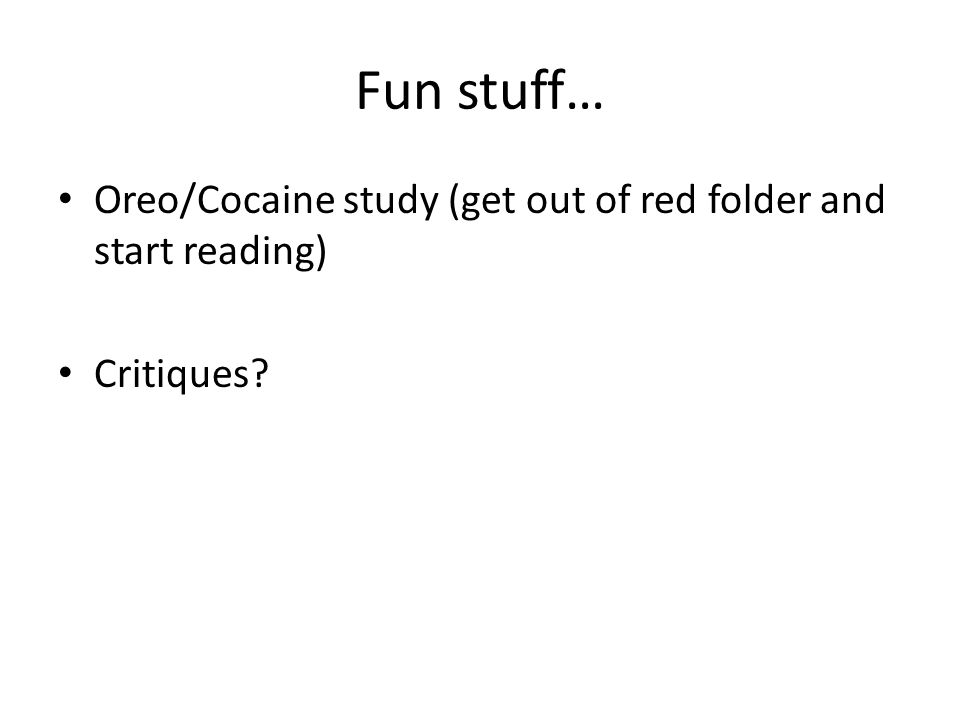 Fun stuff… Oreo/Cocaine study (get out of red folder and start reading) Critiques