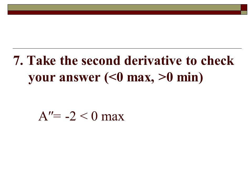 7. Take the second derivative to check your answer (<0 max, >0 min)