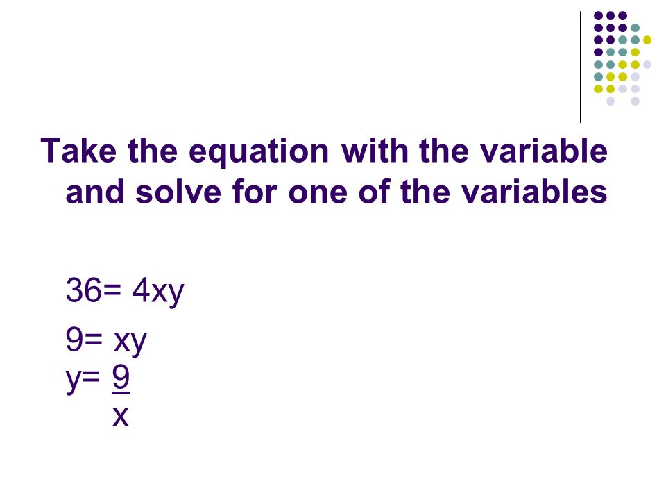 Take the equation with the variable and solve for one of the variables