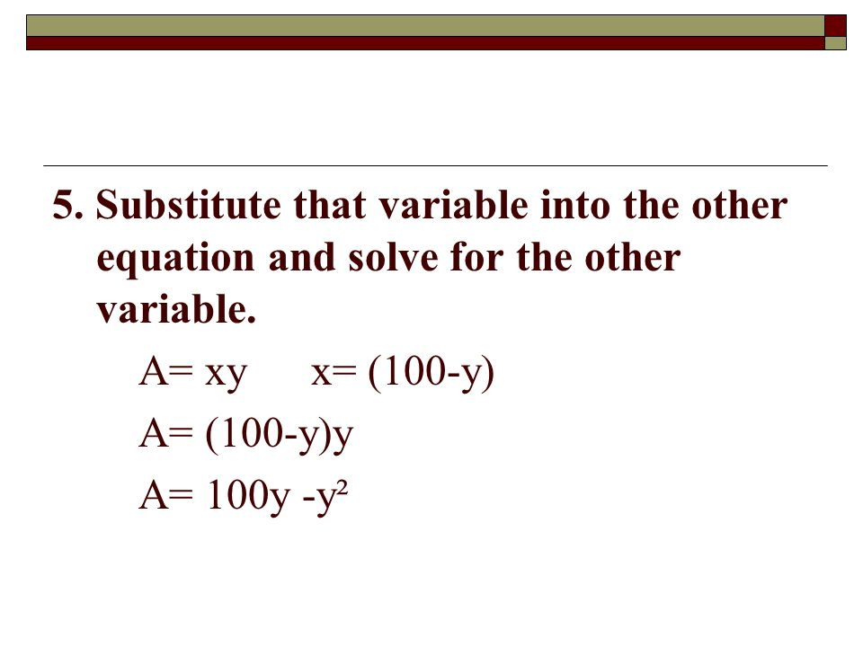 5. Substitute that variable into the other equation and solve for the other variable.