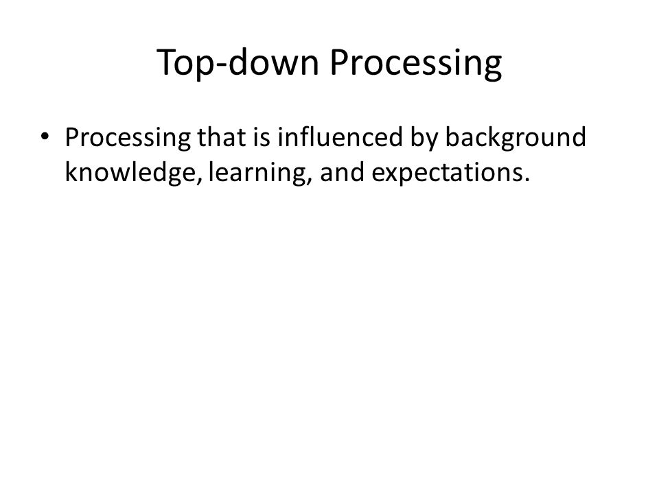 Top-down Processing Processing that is influenced by background knowledge, learning, and expectations.