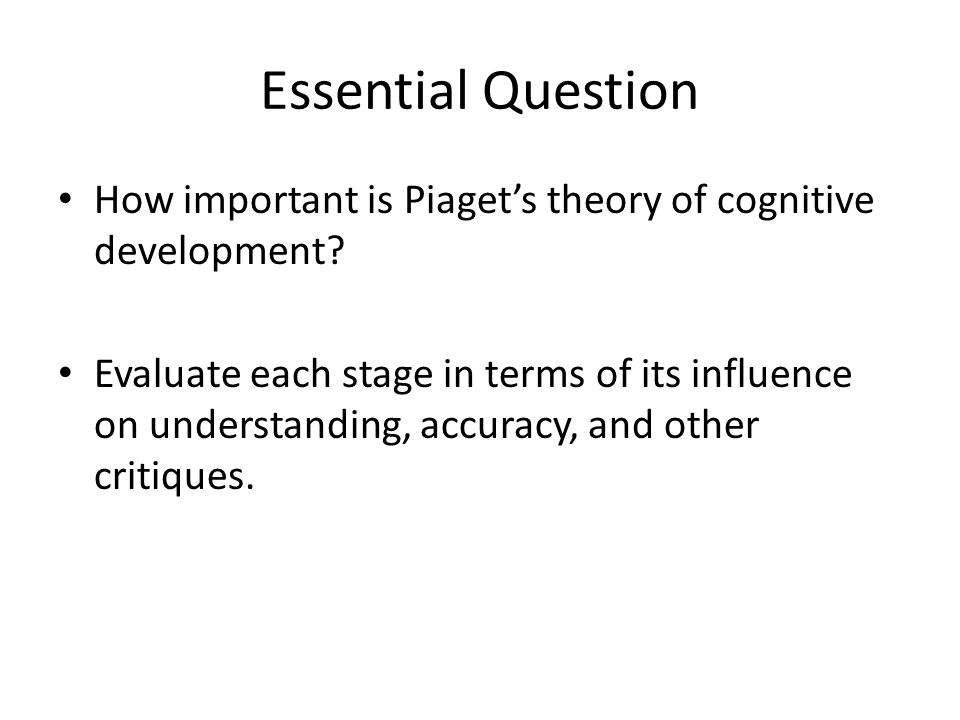 Essential Question How important is Piaget's theory of cognitive development