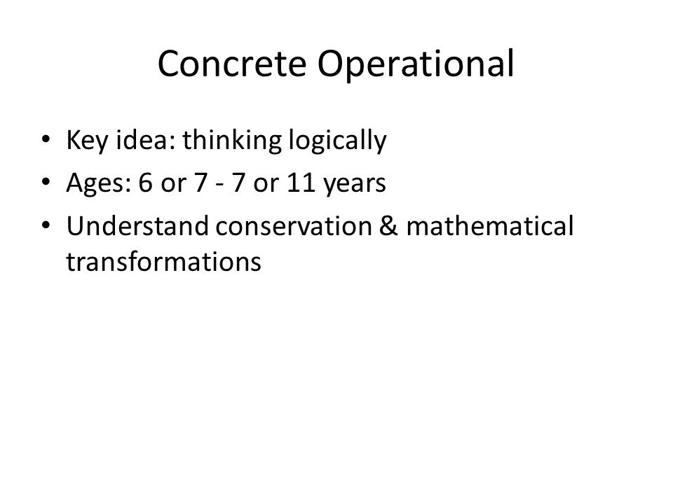 Concrete Operational Key idea: thinking logically