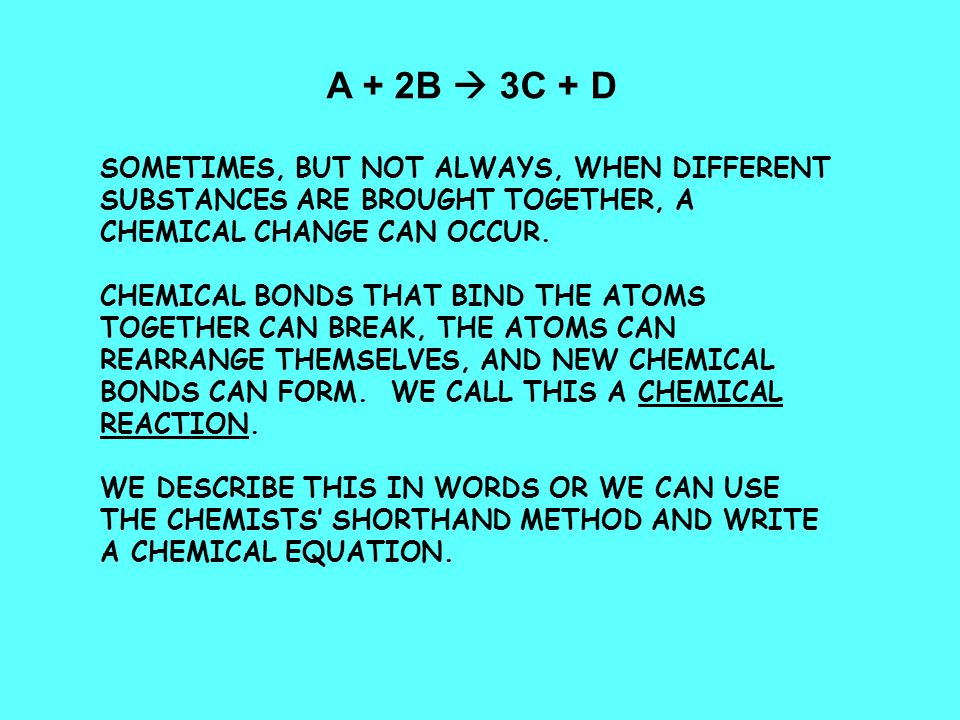 A + 2B  3C + D SOMETIMES, BUT NOT ALWAYS, WHEN DIFFERENT SUBSTANCES ARE BROUGHT TOGETHER, A CHEMICAL CHANGE CAN OCCUR.