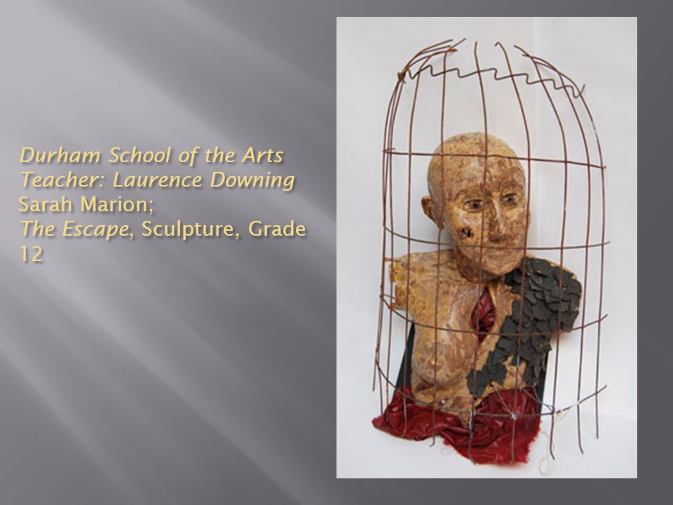 Durham School of the Arts Teacher: Laurence Downing Sarah Marion; The Escape, Sculpture, Grade 12