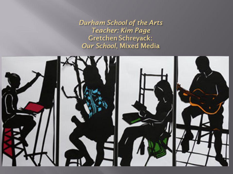 Durham School of the Arts Teacher: Kim Page Gretchen Schreyack: Our School, Mixed Media