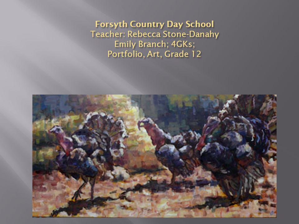 Forsyth Country Day School Teacher: Rebecca Stone-Danahy Emily Branch; 4GKs; Portfolio, Art, Grade 12