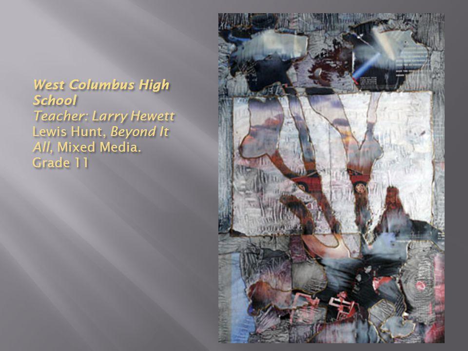 West Columbus High School Teacher: Larry Hewett Lewis Hunt, Beyond It All, Mixed Media. Grade 11