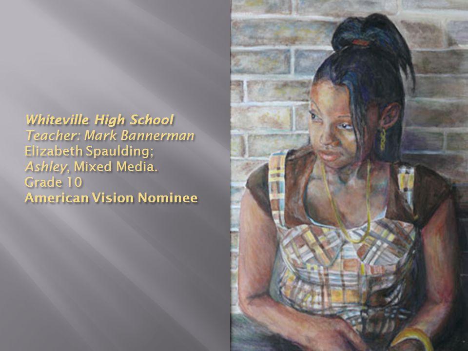 Whiteville High School Teacher: Mark Bannerman Elizabeth Spaulding; Ashley, Mixed Media.