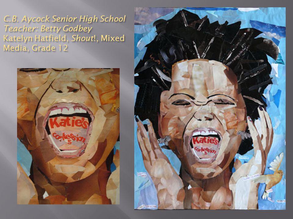 C.B. Aycock Senior High School Teacher: Betty Godbey Katelyn Hatfield, Shout!, Mixed Media, Grade 12