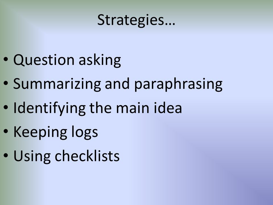 Strategies… Question asking. Summarizing and paraphrasing. Identifying the main idea. Keeping logs.