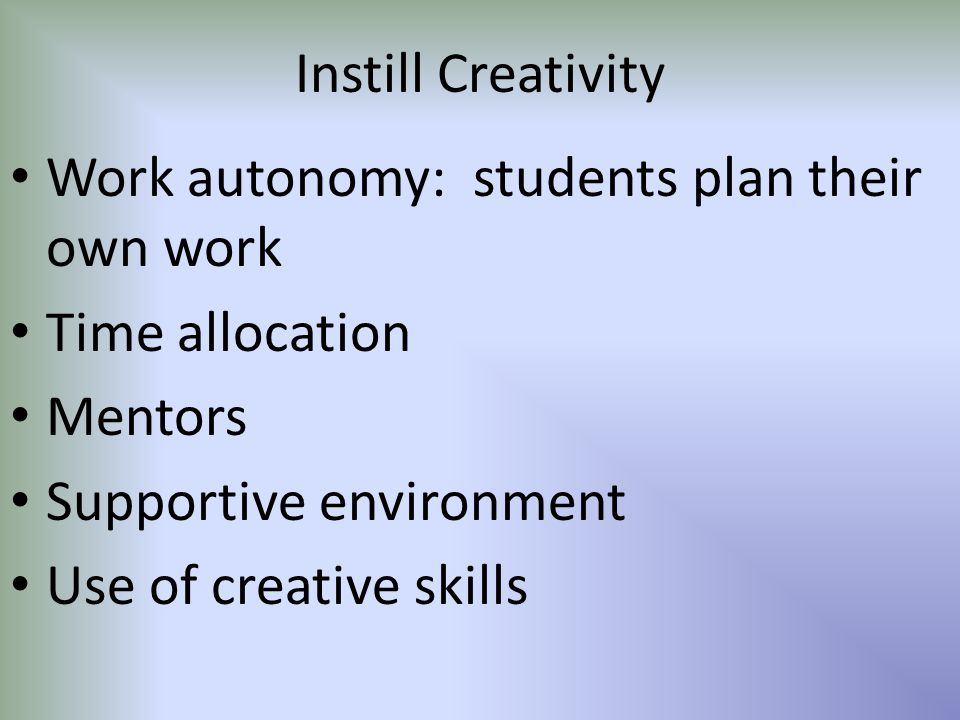 Instill Creativity Work autonomy: students plan their own work. Time allocation. Mentors. Supportive environment.