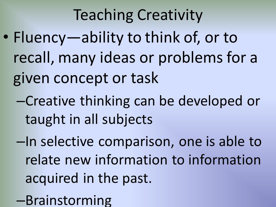 Teaching Creativity Fluency—ability to think of, or to recall, many ideas or problems for a given concept or task.