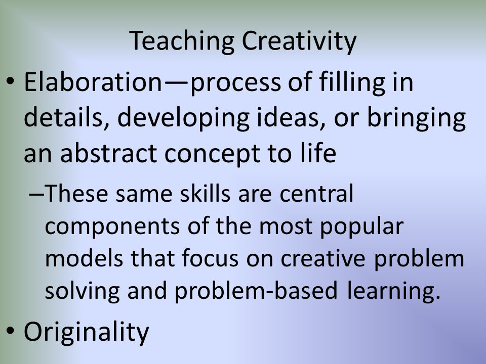 Teaching Creativity Elaboration—process of filling in details, developing ideas, or bringing an abstract concept to life.