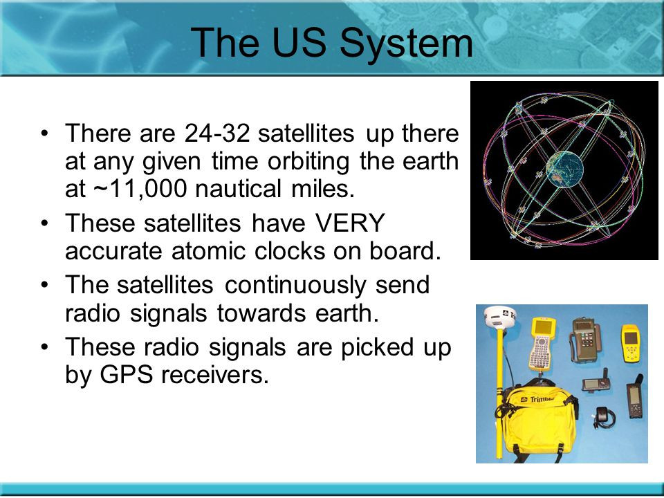 The US System There are 24-32 satellites up there at any given time orbiting the earth at ~11,000 nautical miles.