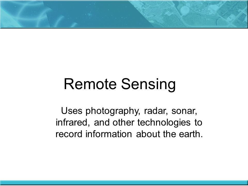 Remote Sensing Uses photography, radar, sonar, infrared, and other technologies to record information about the earth.