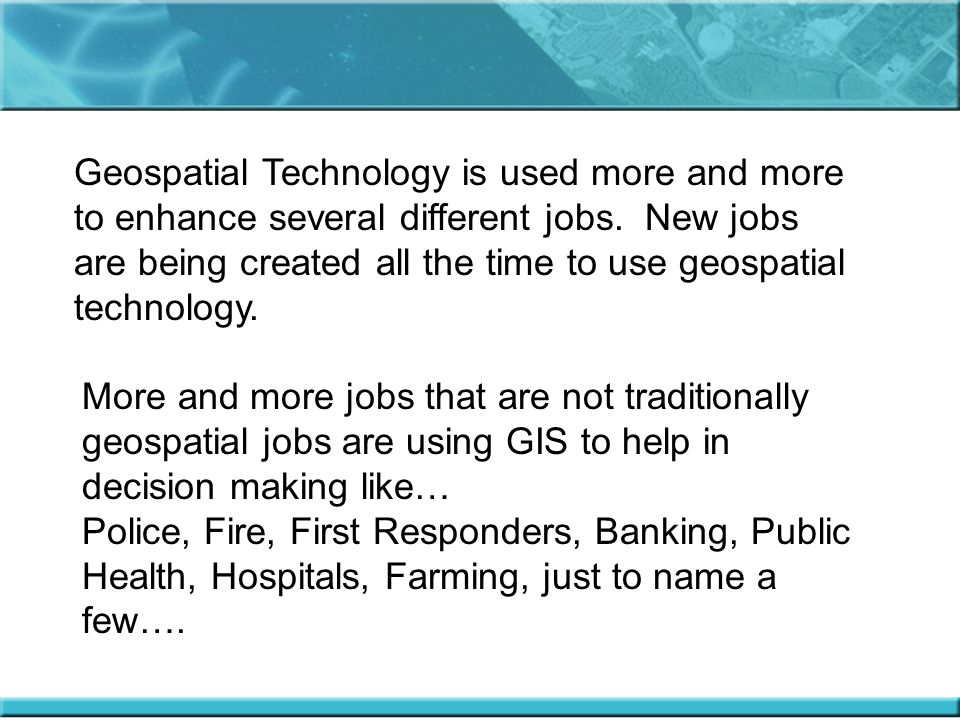 Geospatial Technology is used more and more to enhance several different jobs. New jobs are being created all the time to use geospatial technology.