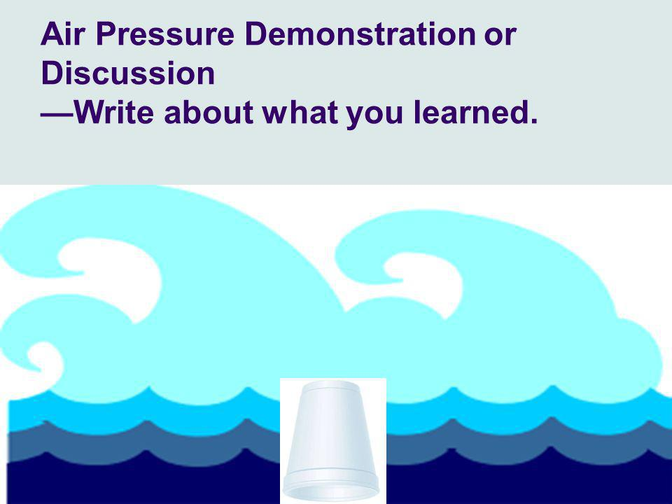 Air Pressure Demonstration or Discussion —Write about what you learned.