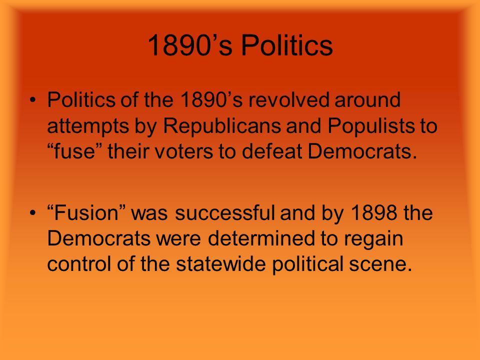1890's Politics Politics of the 1890's revolved around attempts by Republicans and Populists to fuse their voters to defeat Democrats.