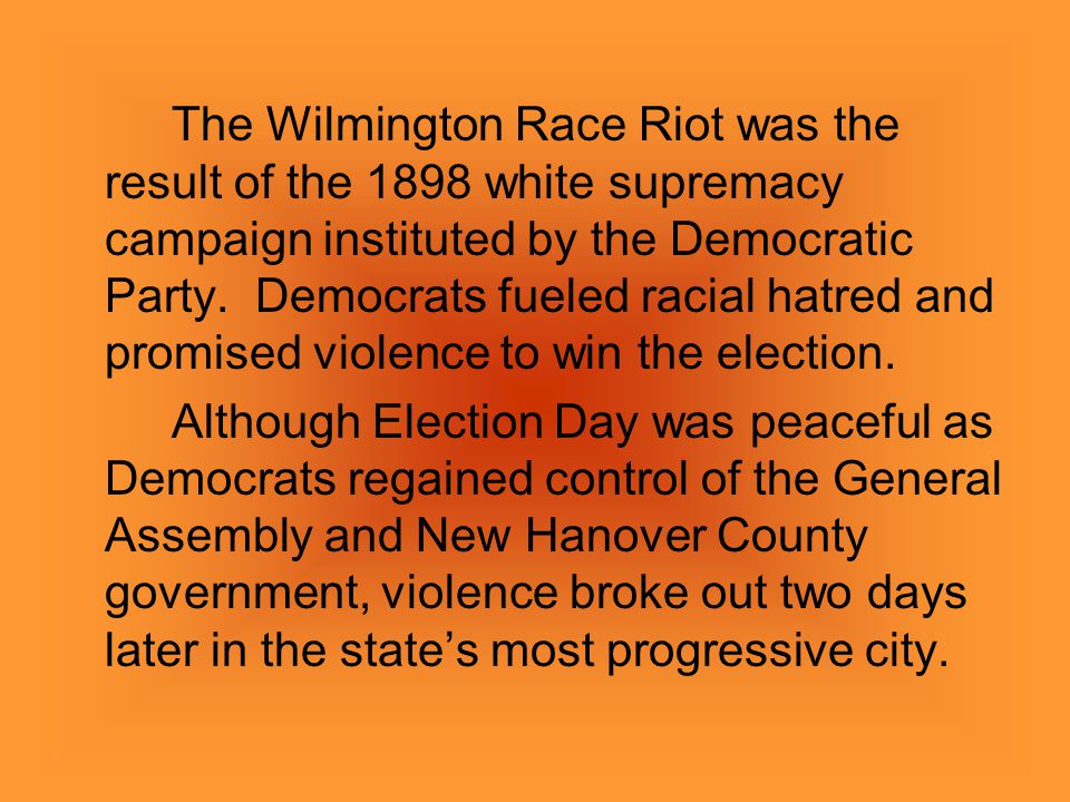 The Wilmington Race Riot was the result of the 1898 white supremacy campaign instituted by the Democratic Party. Democrats fueled racial hatred and promised violence to win the election.