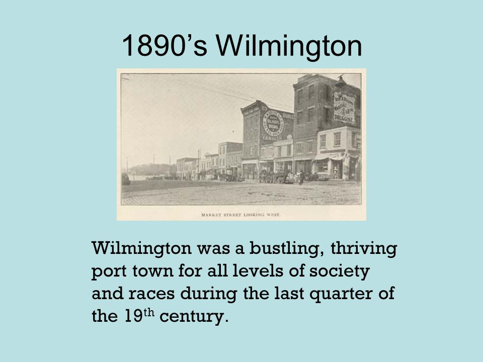1890's Wilmington Wilmington was a bustling, thriving port town for all levels of society and races during the last quarter of the 19th century.