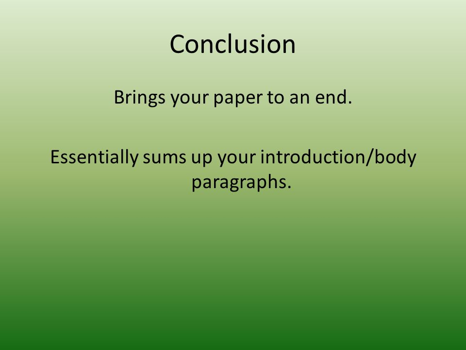 Conclusion Brings your paper to an end. Essentially sums up your introduction/body paragraphs.