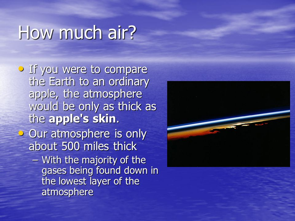 How much air If you were to compare the Earth to an ordinary apple, the atmosphere would be only as thick as the apple s skin.