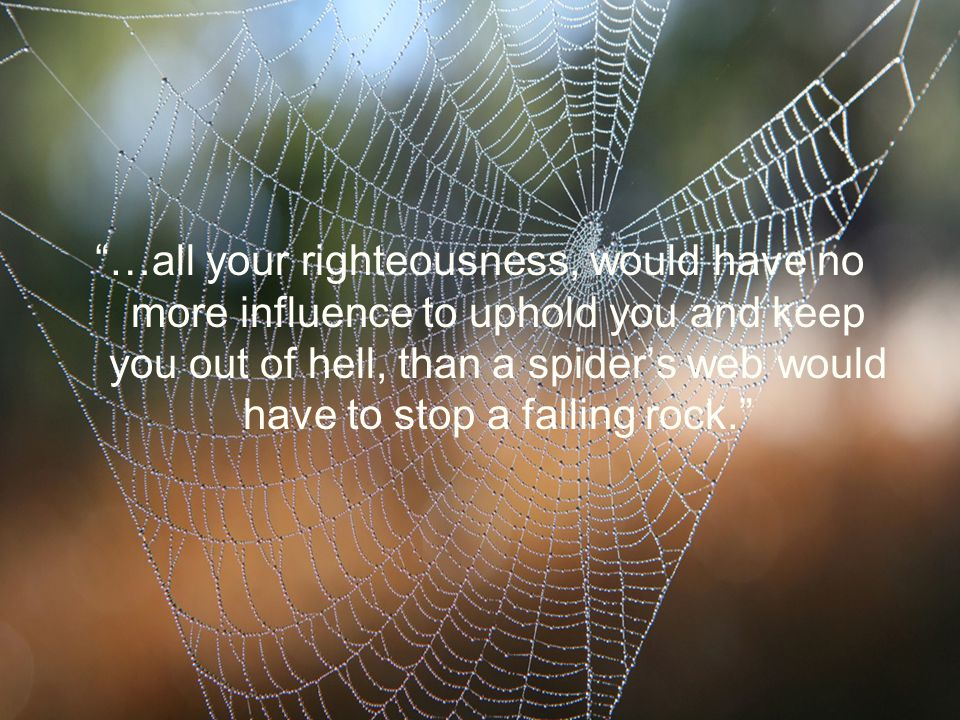…all your righteousness, would have no more influence to uphold you and keep you out of hell, than a spider's web would have to stop a falling rock.